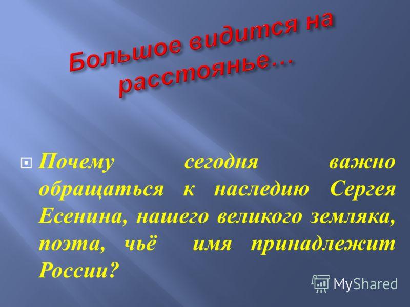 Почему сегодня важно обращаться к наследию Сергея Есенина, нашего великого земляка, поэта, чьё имя принадлежит России ?