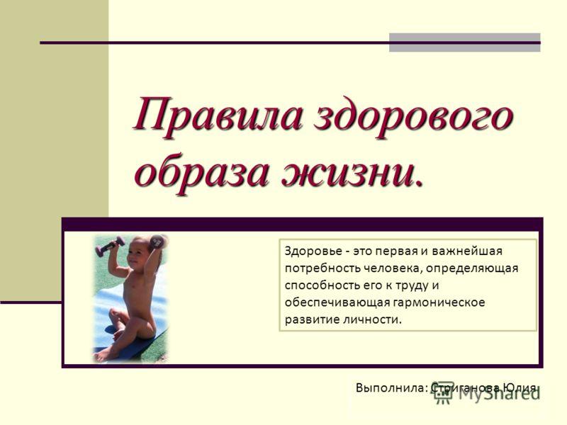 Правила здорового образа жизни. Здоровье - это первая и важнейшая потребность человека, определяющая способность его к труду и обеспечивающая гармоническое развитие личности. Выполнила: Стриганова Юлия