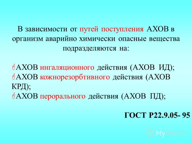 В зависимости от путей поступления АХОВ в организм аварийно химически опасные вещества подразделяются на: АХОВ ингаляционного действия (АХОВ ИД); АХОВ кожнорезорбтивного действия (АХОВ КРД); АХОВ перорального действия (АХОВ ПД); ГОСТ Р22.9.05- 95