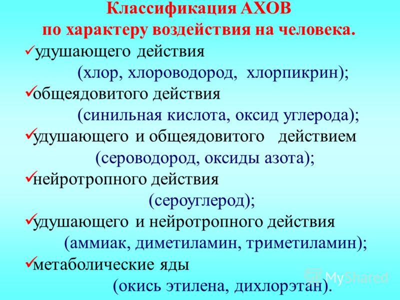 Классификация АХОВ по характеру воздействия на человека. удушающего действия (хлор, хлороводород, хлорпикрин); общеядовитого действия (синильная кислота, оксид углерода); удушающего и общеядовитого действием (сероводород, оксиды азота); нейротропного