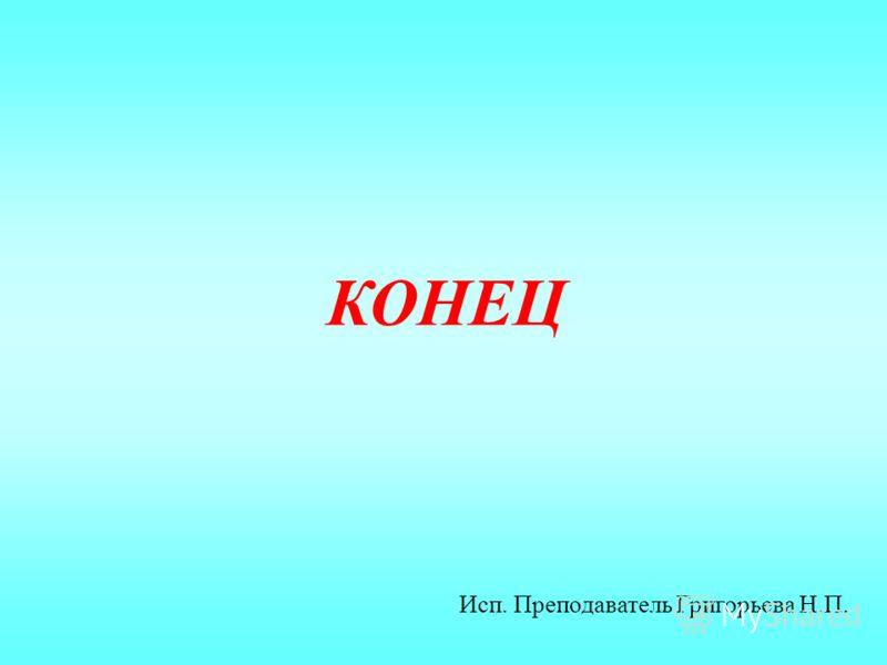 КОНЕЦ Исп. Преподаватель Григорьева Н.П.