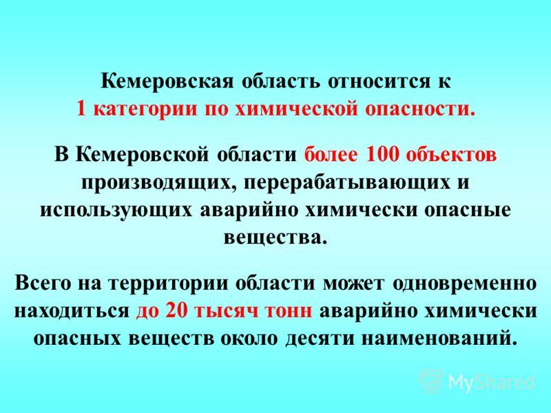 Кемеровская область относится к 1 категории по химической опасности. В Кемеровской области более 100 объектов производящих, перерабатывающих и использующих аварийно химически опасные вещества. Всего на территории области может одновременно находиться