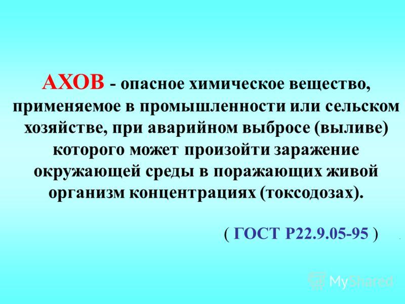 АХОВ - опасное химическое вещество, применяемое в промышленности или сельском хозяйстве, при аварийном выбросе (выливе) которого может произойти заражение окружающей среды в поражающих живой организм концентрациях (токсодозах). ( ГОСТ Р22.9.05-95 ).