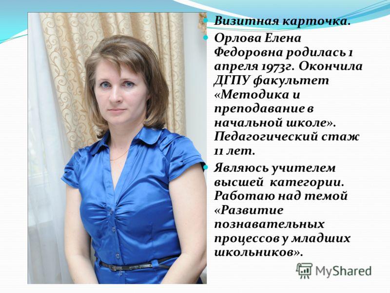 Визитная карточка. Орлова Елена Федоровна родилась 1 апреля 1973г. Окончила ДГПУ факультет «Методика и преподавание в начальной школе». Педагогический стаж 11 лет. Являюсь учителем высшей категории. Работаю над темой «Развитие познавательных процессо