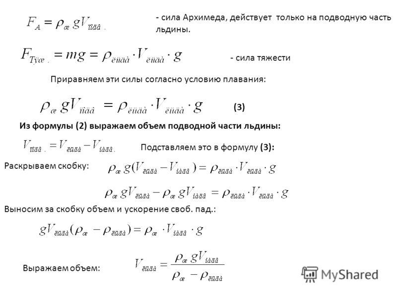 - сила Архимеда, действует только на подводную часть льдины. - сила тяжести Приравняем эти силы согласно условию плавания: Из формулы (2) выражаем объем подводной части льдины: Подставляем это в формулу (3): (3) Раскрываем скобку: Выносим за скобку о