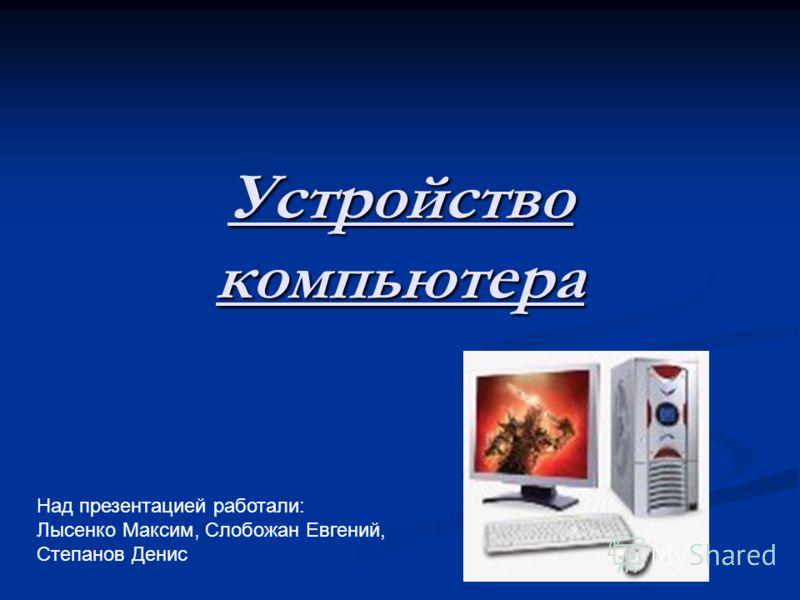 Устройство компьютера Над презентацией работали: Лысенко Максим, Слобожан Евгений, Степанов Денис