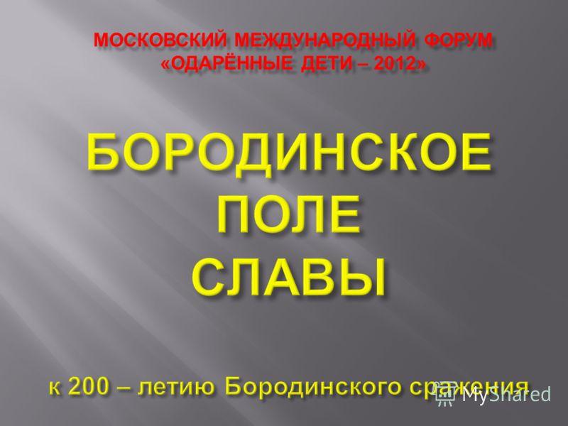 МОСКОВСКИЙ МЕЖДУНАРОДНЫЙ ФОРУМ « ОДАРЁННЫЕ ДЕТИ – 2012»