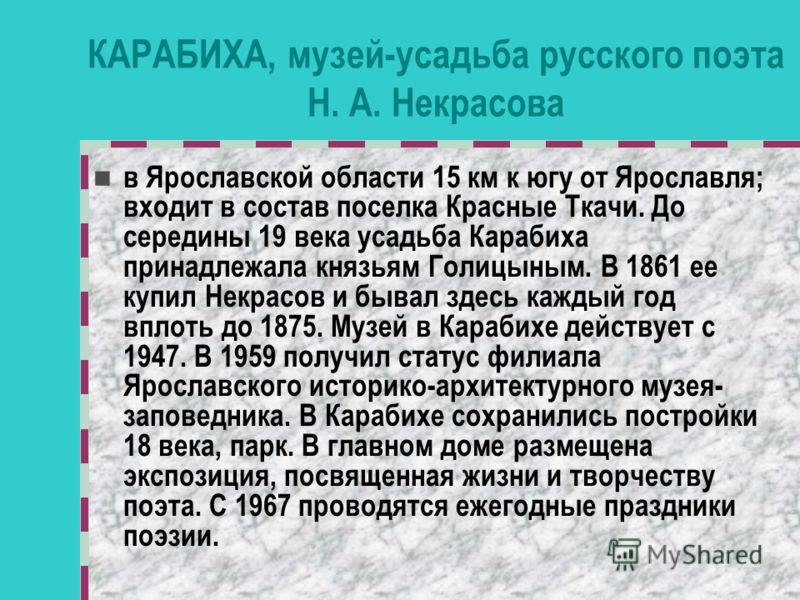 КАРАБИХА, музей-усадьба русского поэта Н. А. Некрасова в Ярославской области 15 км к югу от Ярославля; входит в состав поселка Красные Ткачи. До середины 19 века усадьба Карабиха принадлежала князьям Голицыным. В 1861 ее купил Некрасов и бывал здесь