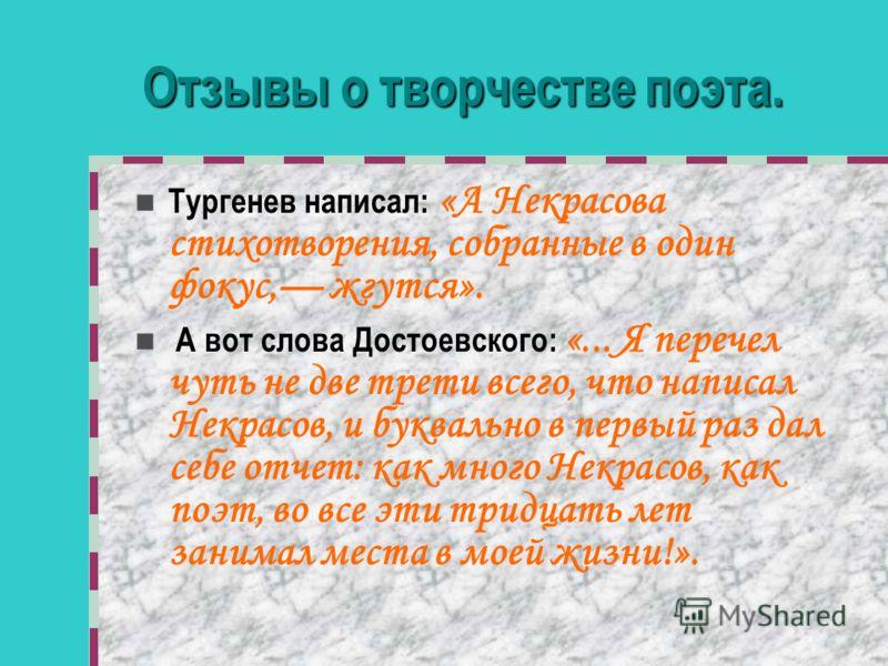 Отзывы о творчестве поэта. Тургенев написал: «А Некрасова стихотворения, собранные в один фокус, жгутся». А вот слова Достоевского: «... Я перечел чуть не две трети всего, что написал Некрасов, и буквально в первый раз дал себе отчет: как много Некра