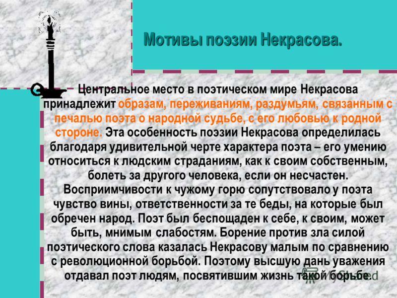 Мотивы поэзии Некрасова. Центральное место в поэтическом мире Некрасова принадлежит образам, переживаниям, раздумьям, связанным с печалью поэта о народной судьбе, с его любовью к родной стороне. Эта особенность поэзии Некрасова определилась благодаря