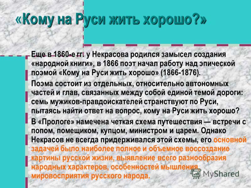 «Кому на Руси жить хорошо?» Еще в 1860-е гг. у Некрасова родился замысел создания «народной книги», в 1866 поэт начал работу над эпической поэмой «Кому на Руси жить хорошо» (1866-1876). Поэма состоит из отдельных, относительно автономных частей и гла