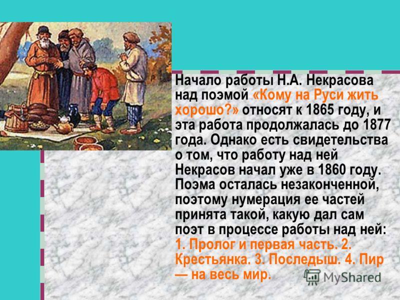 Начало работы Н.А. Некрасова над поэмой «Кому на Руси жить хорошо?» относят к 1865 году, и эта работа продолжалась до 1877 года. Однако есть свидетельства о том, что работу над ней Некрасов начал уже в 1860 году. Поэма осталась незаконченной, поэтому