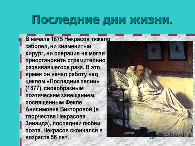 Последние дни жизни. В начале 1875 Некрасов тяжело заболел, ни знаменитый хирург, ни операция не могли приостановить стремительно развивавшегося рака. В это время он начал работу над циклом «Последние песни» (1877), своеобразным поэтическим завещание
