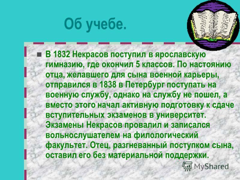 Об учебе. В 1832 Некрасов поступил в ярославскую гимназию, где окончил 5 классов. По настоянию отца, желавшего для сына военной карьеры, отправился в 1838 в Петербург поступать на военную службу, однако на службу не пошел, а вместо этого начал активн