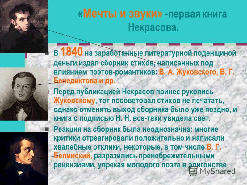 «Мечты и звуки» -первая книга Некрасова. В 1840 на заработанные литературной поденщиной деньги издал сборник стихов, написанных под влиянием поэтов-романтиков: В. А. Жуковского, В. Г. Бенедиктова и др. Перед публикацией Некрасов принес рукопись Жуков