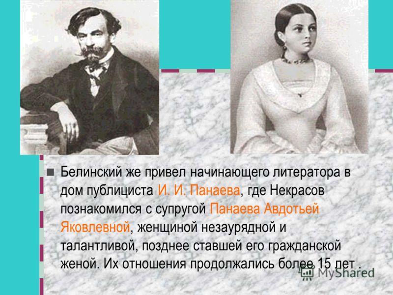 Белинский же привел начинающего литератора в дом публициста И. И. Панаева, где Некрасов познакомился с супругой Панаева Авдотьей Яковлевной, женщиной незаурядной и талантливой, позднее ставшей его гражданской женой. Их отношения продолжались более 15
