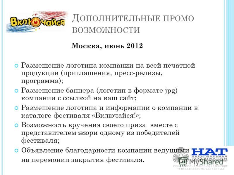 Д ОПОЛНИТЕЛЬНЫЕ ПРОМО ВОЗМОЖНОСТИ Москва, июнь 2012 Размещение логотипа компании на всей печатной продукции (приглашения, пресс-релизы, программа); Размещение баннера (логотип в формате jpg) компании с ссылкой на ваш сайт; Размещение логотипа и инфор