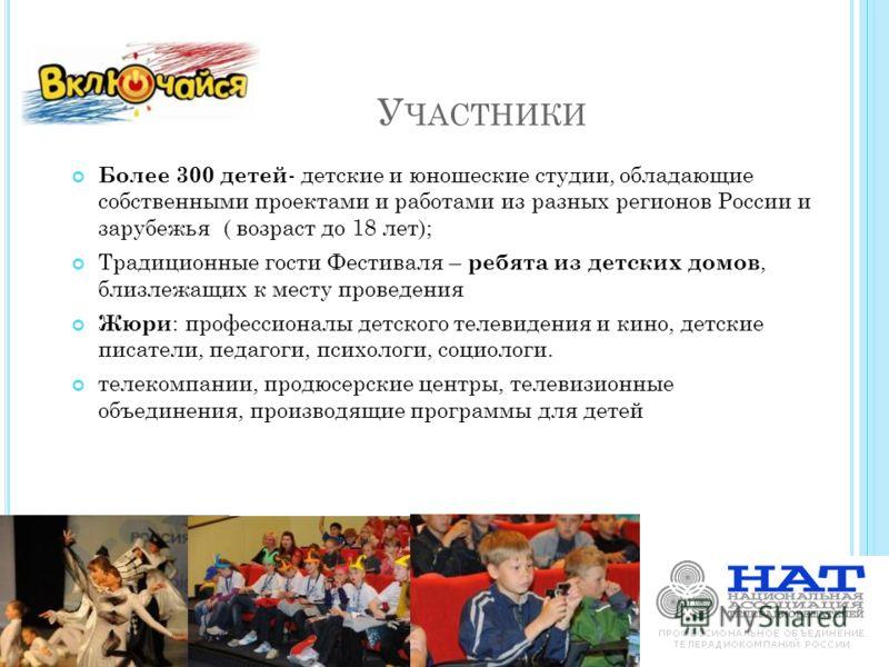 У ЧАСТНИКИ Более 300 детей - детские и юношеские студии, обладающие собственными проектами и работами из разных регионов России и зарубежья ( возраст до 18 лет); Традиционные гости Фестиваля – ребята из детских домов, близлежащих к месту проведения Ж