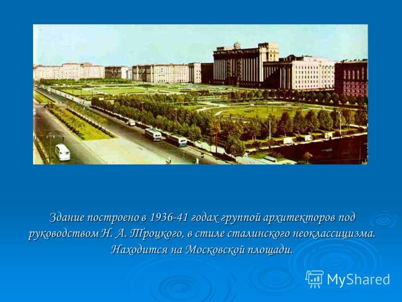 Здание построено в 1936-41 годах группой архитекторов под руководством Н. А. Троцкого, в стиле сталинского неоклассицизма. Находится на Московской площади.