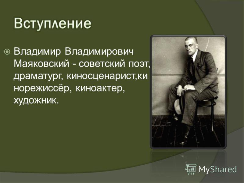 Владимир Владимирович Маяковский - советский поэт, драматург, киносценарист,ки норежиссёр, киноактер, художник.