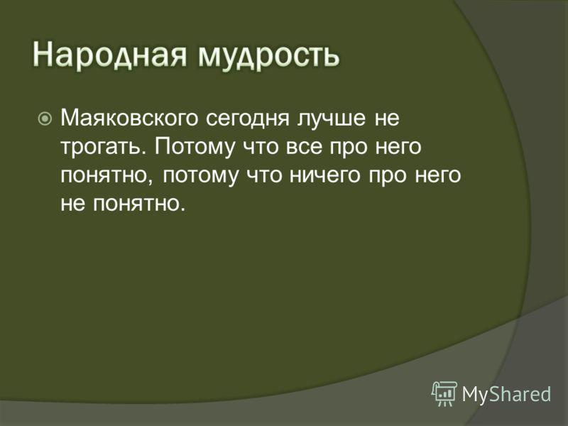 Маяковского сегодня лучше не трогать. Потому что все про него понятно, потому что ничего про него не понятно.