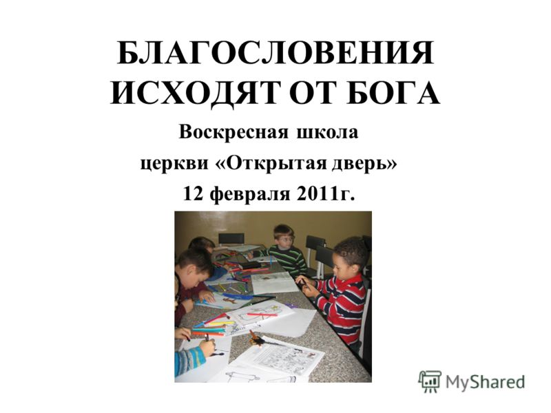 БЛАГОСЛОВЕНИЯ ИСХОДЯТ ОТ БОГА Воскресная школа церкви «Открытая дверь» 12 февраля 2011г.
