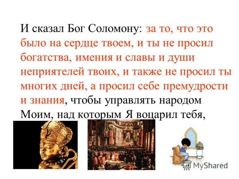 И сказал Бог Соломону: за то, что это было на сердце твоем, и ты не просил богатства, имения и славы и души неприятелей твоих, и также не просил ты многих дней, а просил себе премудрости и знания, чтобы управлять народом Моим, над которым Я воцарил т