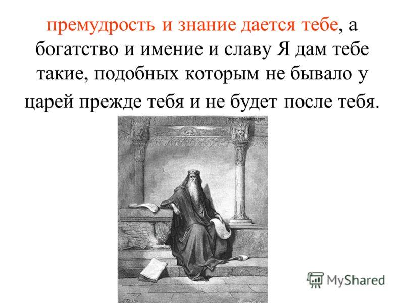 премудрость и знание дается тебе, а богатство и имение и славу Я дам тебе такие, подобных которым не бывало у царей прежде тебя и не будет после тебя.