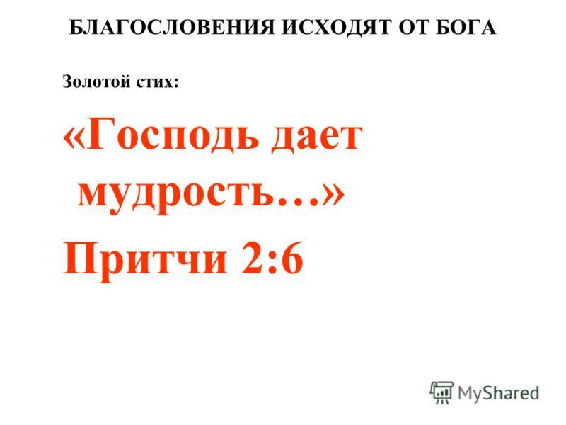 БЛАГОСЛОВЕНИЯ ИСХОДЯТ ОТ БОГА Золотой стих: «Господь дает мудрость…» Притчи 2:6