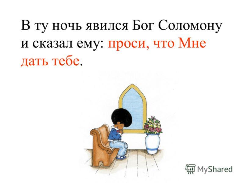 В ту ночь явился Бог Соломону и сказал ему: проси, что Мне дать тебе.