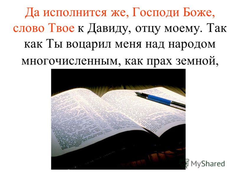 Да исполнится же, Господи Боже, слово Твое к Давиду, отцу моему. Так как Ты воцарил меня над народом многочисленным, как прах земной,