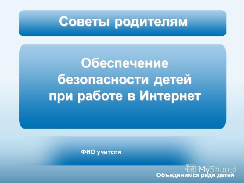 Обеспечение безопасности детей при работе в Интернет ФИО учителя Объединимся ради детей Советы родителям
