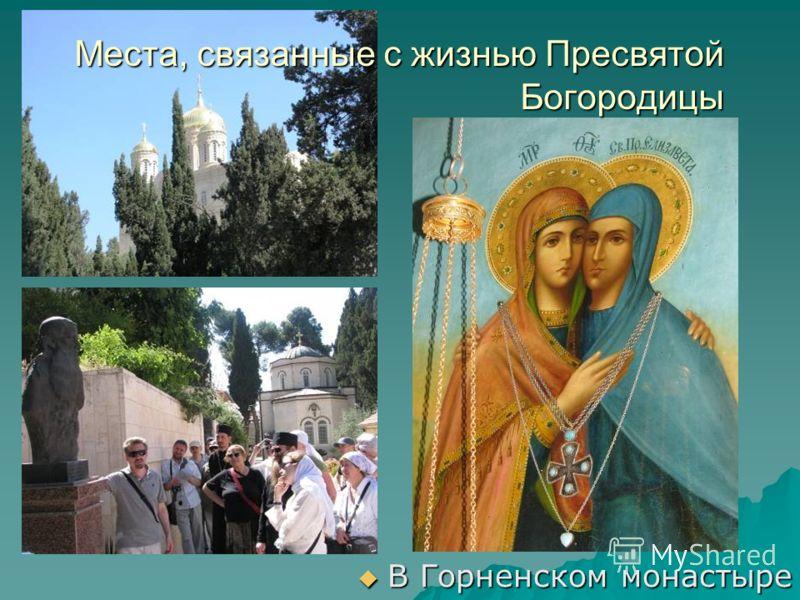 Места, связанные с жизнью Пресвятой Богородицы В Горненском монастыре В Горненском монастыре