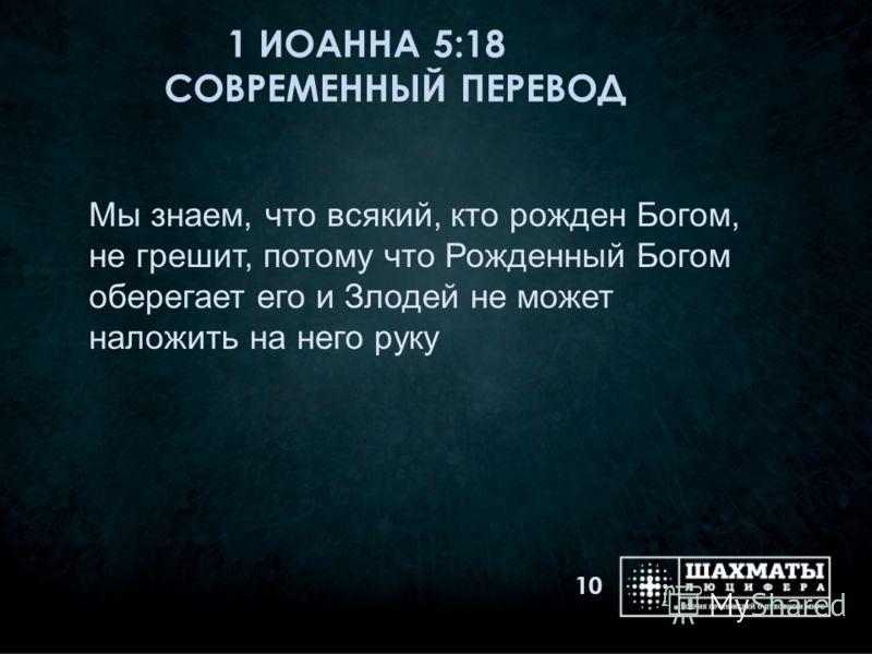 1 ИОАННА 5:18 СОВРЕМЕННЫЙ ПЕРЕВОД 10 Мы знаем, что всякий, кто рожден Богом, не грешит, потому что Рожденный Богом оберегает его и Злодей не может наложить на него руку