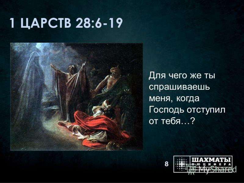 1 ЦАРСТВ 28:6-19 Для чего же ты спрашиваешь меня, когда Господь отступил от тебя…? 8