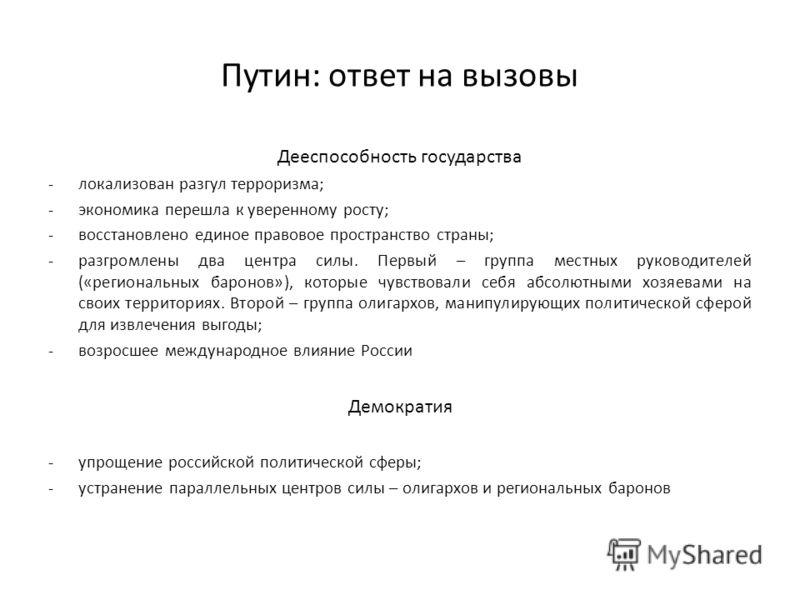 Путин: ответ на вызовы Дееспособность государства -локализован разгул терроризма; -экономика перешла к уверенному росту; -восстановлено единое правовое пространство страны; -разгромлены два центра силы. Первый – группа местных руководителей («региона