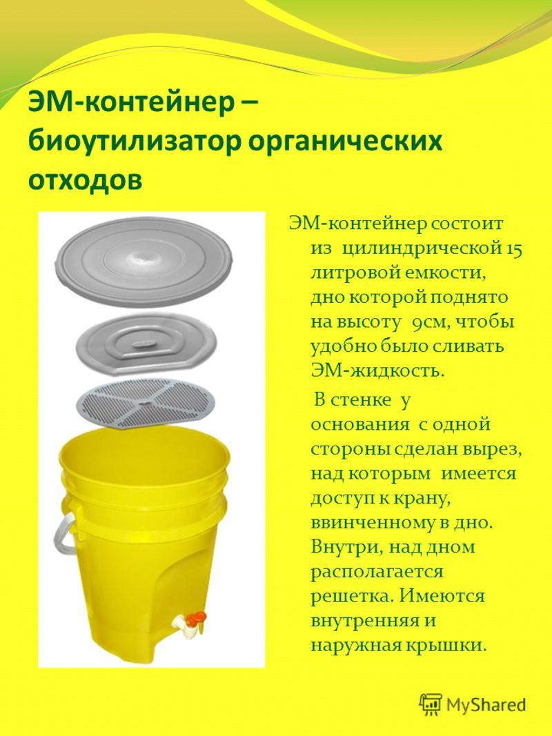ЭМ-контейнер – биоутилизатор органических отходов ЭМ-контейнер состоит из цилиндрической 15 литровой емкости, дно которой поднято на высоту 9см, чтобы удобно было сливать ЭМ-жидкость. В стенке у основания с одной стороны сделан вырез, над которым име