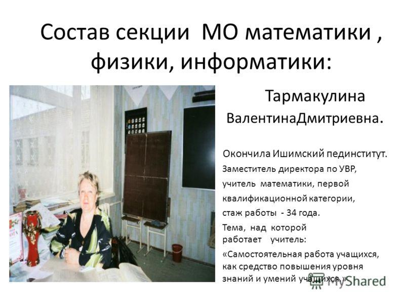 Состав секции МО математики, физики, информатики: Тармакулина ВалентинаДмитриевна. Окончила Ишимский пединститут. Заместитель директора по УВР, учитель математики, первой квалификационной категории, стаж работы - 34 года. Тема, над которой работает у