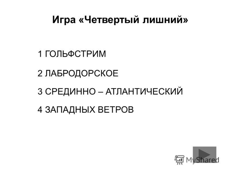Игра «Четвертый лишний» 1 ГОЛЬФСТРИМ 2 ЛАБРОДОРСКОЕ 3 СРЕДИННО – АТЛАНТИЧЕСКИЙ 4 ЗАПАДНЫХ ВЕТРОВ