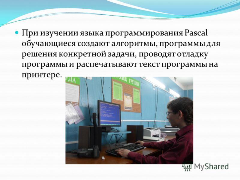 При изучении языка программирования Pascal обучающиеся создают алгоритмы, программы для решения конкретной задачи, проводят отладку программы и распечатывают текст программы на принтере.