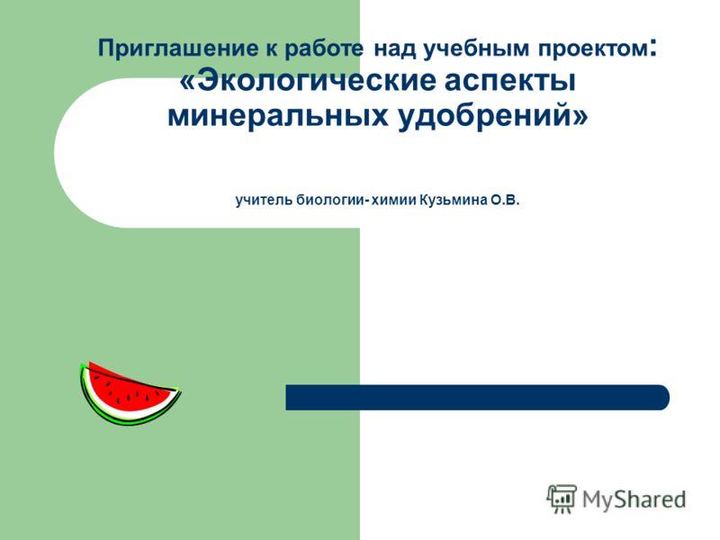 Приглашение к работе над учебным проектом : «Экологические аспекты минеральных удобрений» учитель биологии- химии Кузьмина О.В.