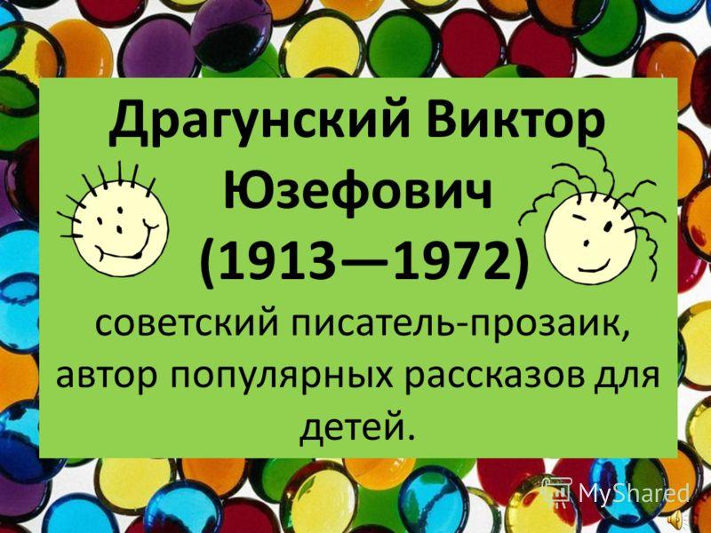 Драгунский Виктор Юзефович (19131972) советский писатель-прозаик, автор популярных рассказов для детей.