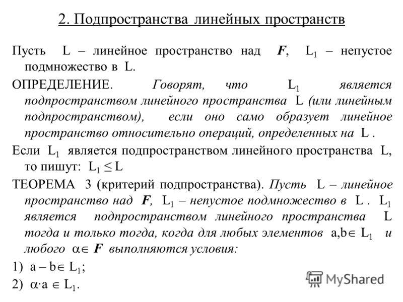 2. Подпространства линейных пространств Пусть L – линейное пространство над F, L 1 – непустое подмножество в L. ОПРЕДЕЛЕНИЕ. Говорят, что L 1 является подпространством линейного пространства L (или линейным подпространством), если оно само образует л