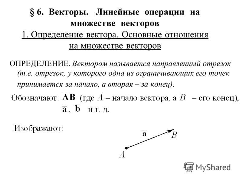 § 6. Векторы. Линейные операции на множестве векторов 1. Определение вектора. Основные отношения на множестве векторов ОПРЕДЕЛЕНИЕ. Вектором называется направленный отрезок (т.е. отрезок, у которого одна из ограничивающих его точек принимается за нач