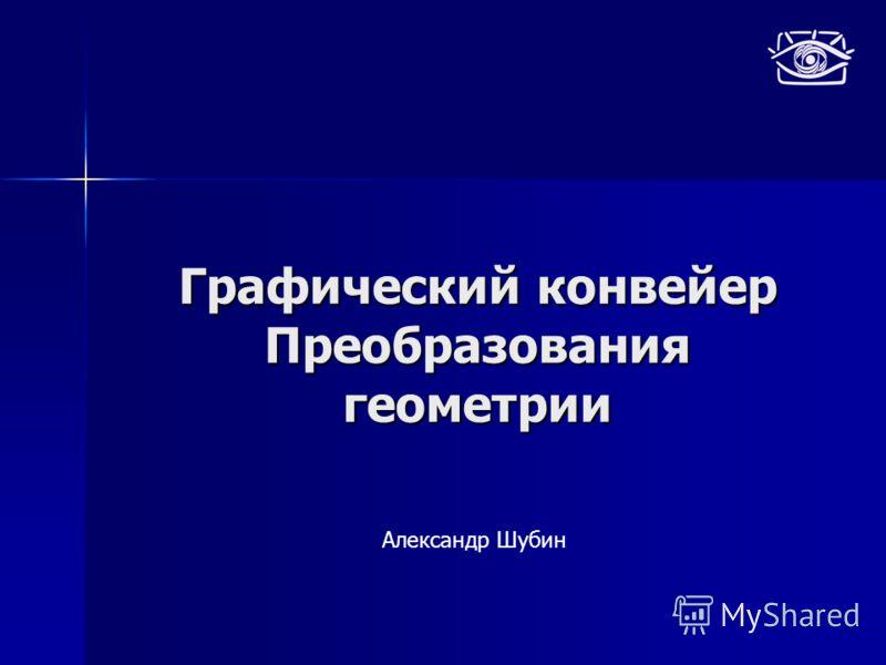 Графический конвейер Преобразования геометрии Александр Шубин