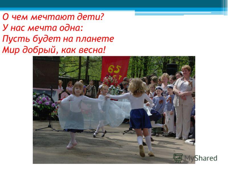 О чем мечтают дети? У нас мечта одна: Пусть будет на планете Мир добрый, как весна!