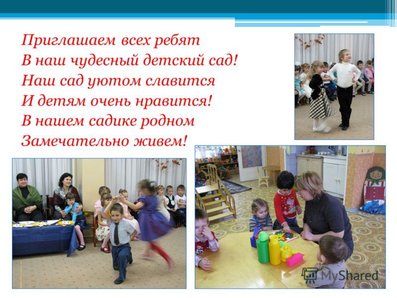 Приглашаем всех ребят В наш чудесный детский сад! Наш сад уютом славится И детям очень нравится! В нашем садике родном Замечательно живем!