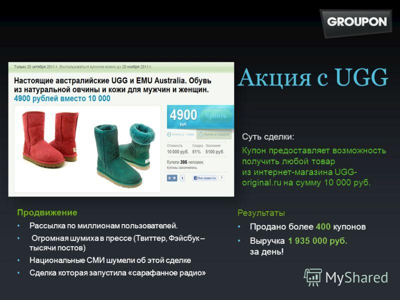Суть сделки: Купон предоставляет возможность получить любой товар из интернет-магазина UGG- original.ru на сумму 10 000 руб. Продвижение Рассылка по миллионам пользователей. Огромная шумиха в прессе (Твиттер, Фэйсбук – тысячи постов) Национальные СМИ