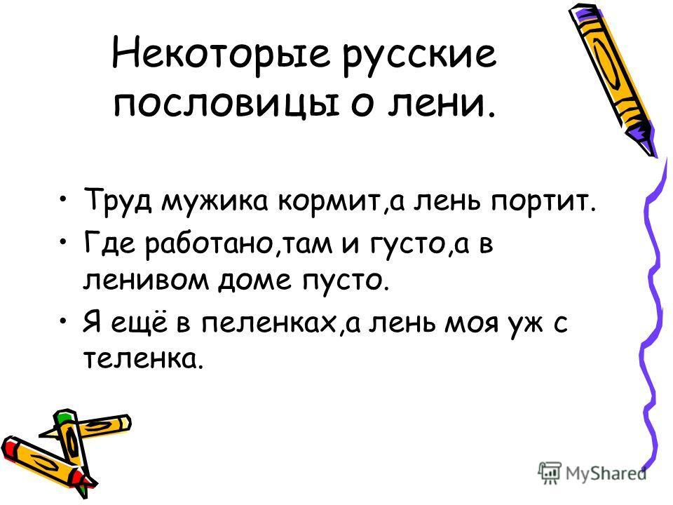 Некоторые русские пословицы о лени. Труд мужика кормит,а лень портит. Где работано,там и густо,а в ленивом доме пусто. Я ещё в пеленках,а лень моя уж с теленка.