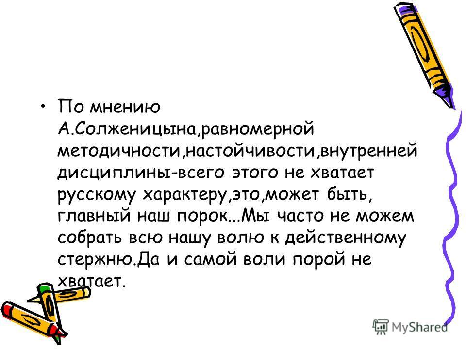 По мнению А.Солженицына,равномерной методичности,настойчивости,внутренней дисциплины-всего этого не хватает русскому характеру,это,может быть, главный наш порок...Мы часто не можем собрать всю нашу волю к действенному стержню.Да и самой воли порой не